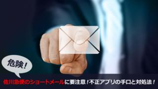 危険!佐川急便のショートメールに要注意!不正アプリの手口と対処法!