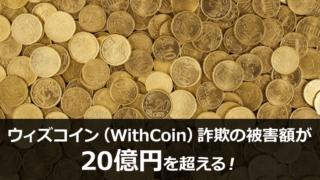 ウィズコイン(WithCoin)詐欺の被害額が20億円を超える!