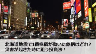北海道地震で1番株価が動いた銘柄はどれ?災害が起きた時に狙う投資法!